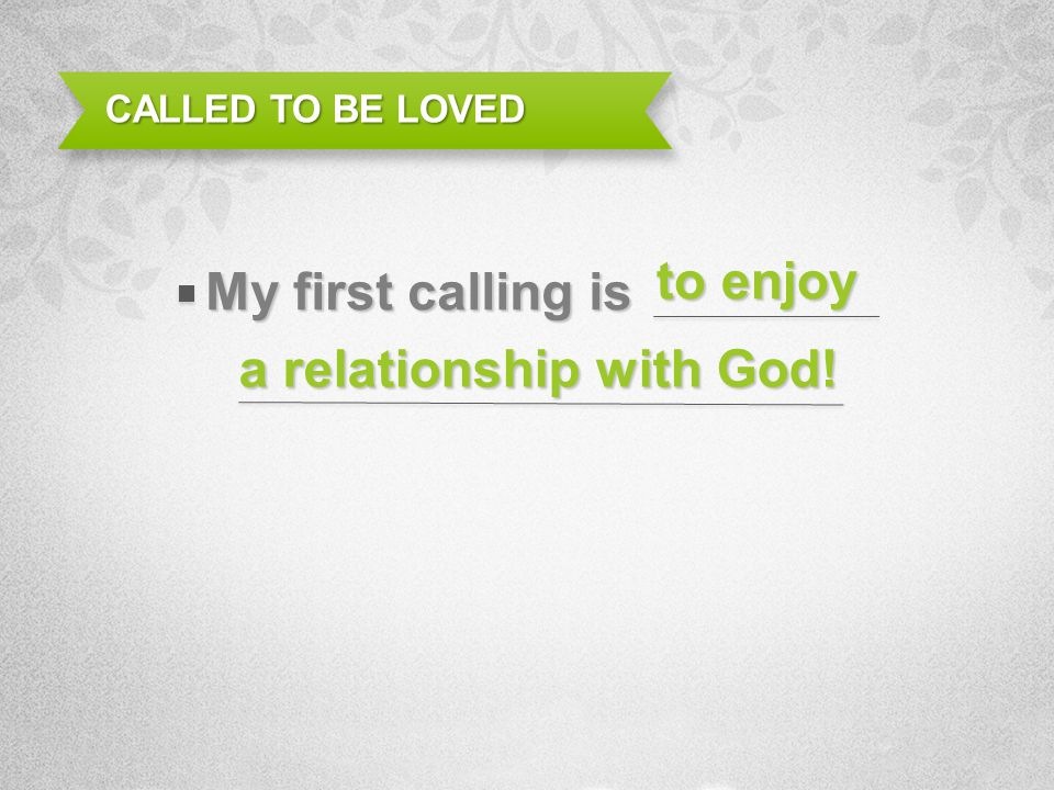 CALLED TO BE LOVED My first calling is a relationship with God! to enjoy