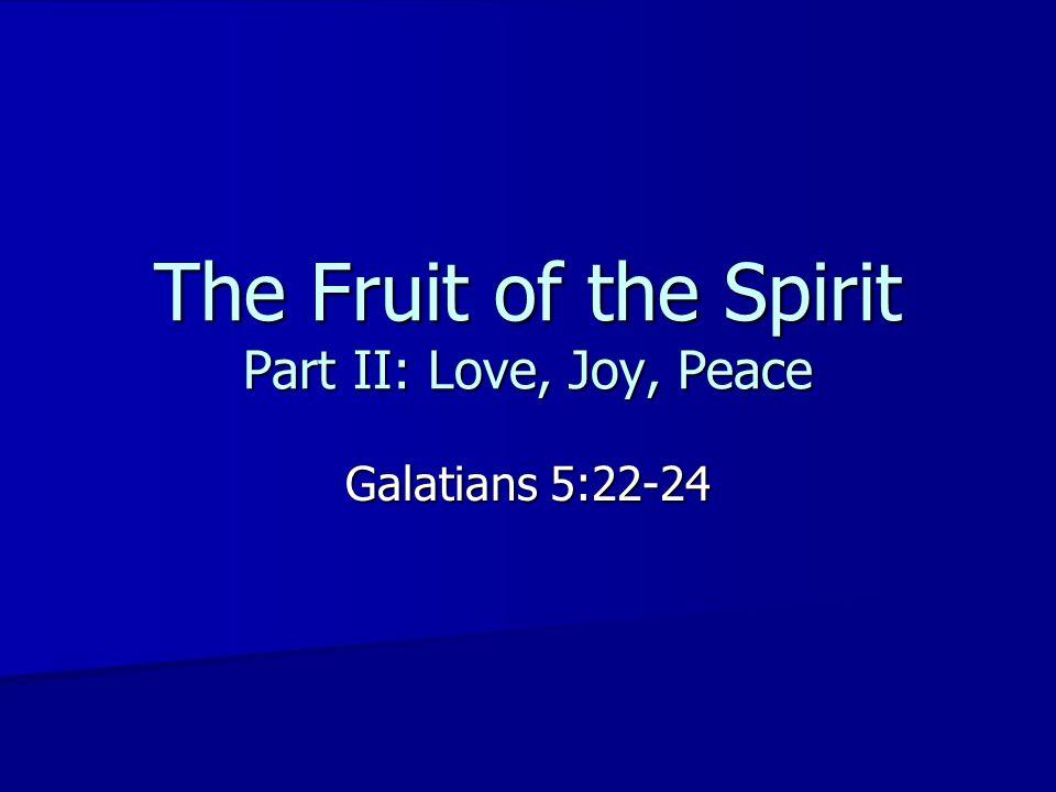 The Fruit of the Spirit Part II: Love, Joy, Peace Galatians 5:22-24