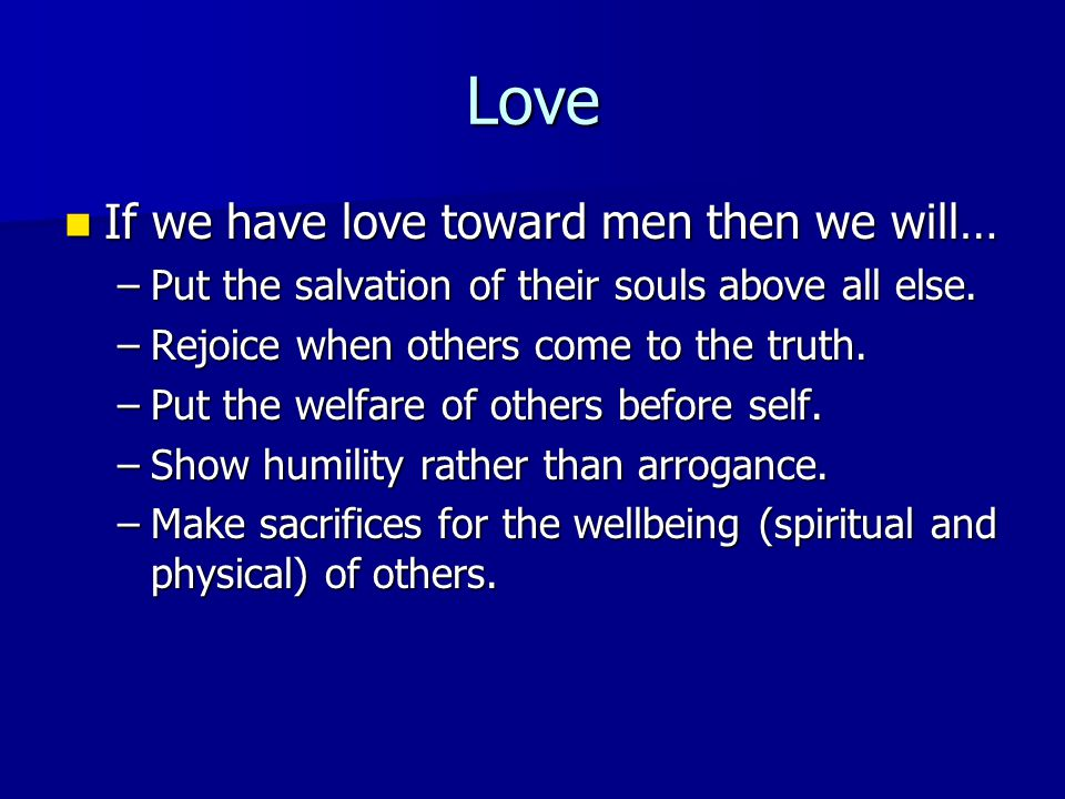 Love If we have love toward men then we will… If we have love toward men then we will… –Put the salvation of their souls above all else. –Rejoice when