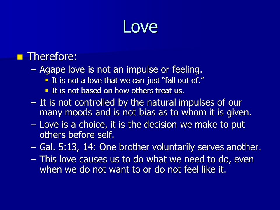 Love Therefore: Therefore: –Agape love is not an impulse or feeling.