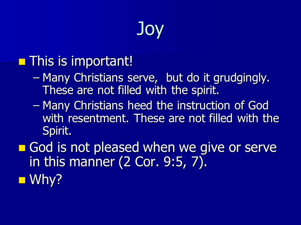 Joy This is important! This is important! –Many Christians serve, but do it grudgingly. These are not filled with the spirit. –Many Christians heed th