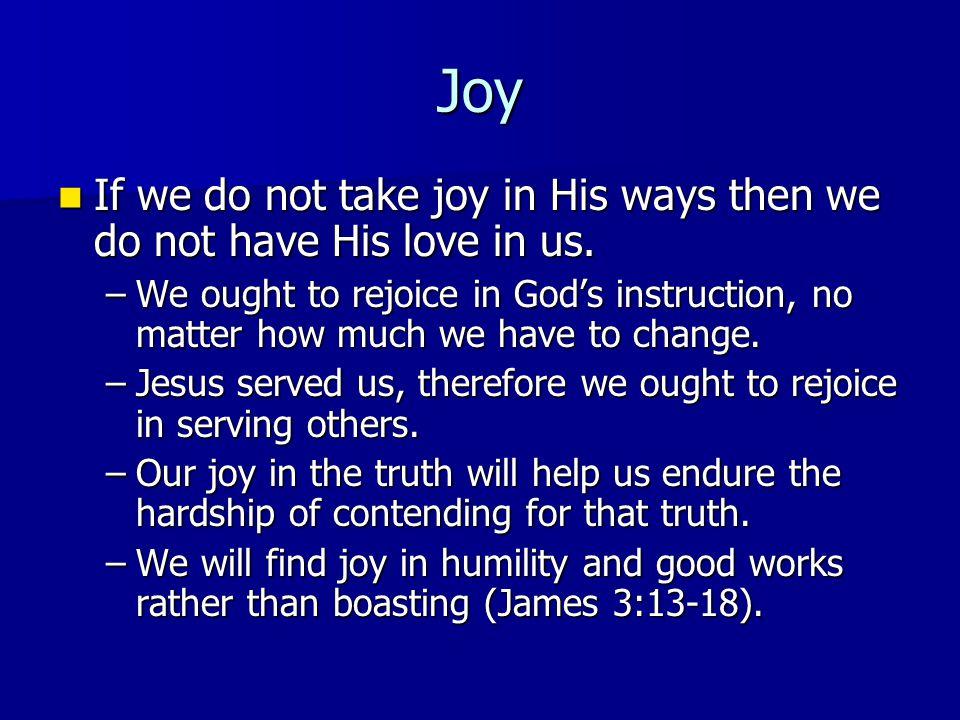 Joy If we do not take joy in His ways then we do not have His love in us. If we do not take joy in His ways then we do not have His love in us. –We ou