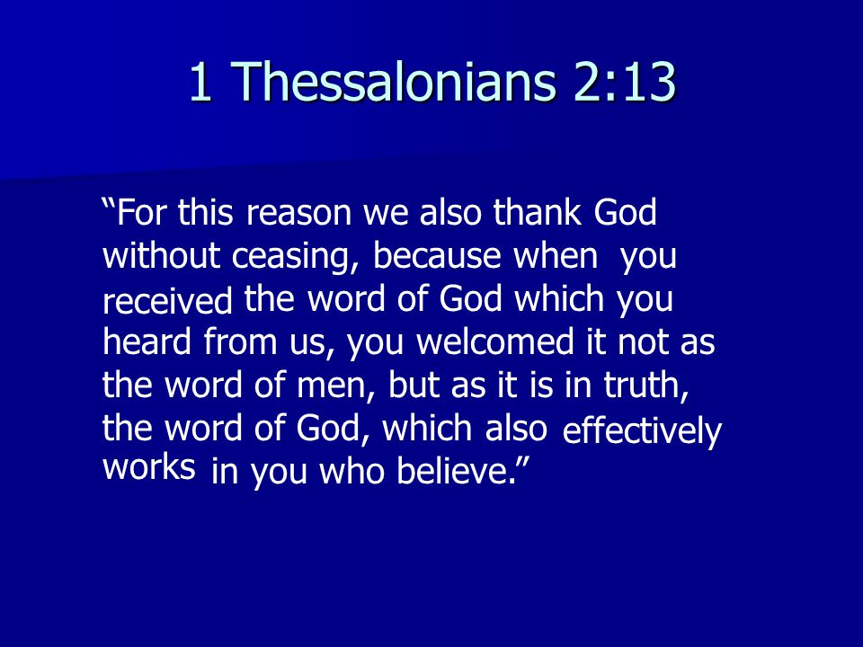 1 Thessalonians 2:13 For this reason we also thank God without ceasing, because whenyou the word of God which you heard from us, you welcomed it not a