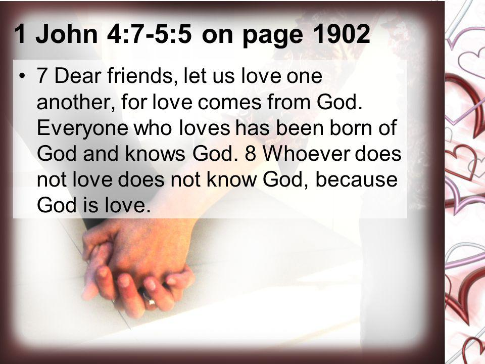 1 John 4:7-5:5 on page 1902 7 Dear friends, let us love one another, for love comes from God. Everyone who loves has been born of God and knows God. 8