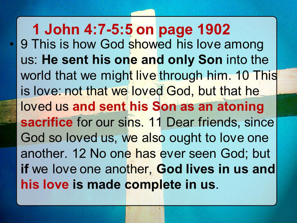 1 John 4:7-5:5 on page 1902 9 This is how God showed his love among us: He sent his one and only Son into the world that we might live through him. 10