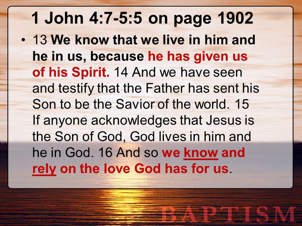 1 John 4:7-5:5 on page 1902 13 We know that we live in him and he in us, because he has given us of his Spirit. 14 And we have seen and testify that t