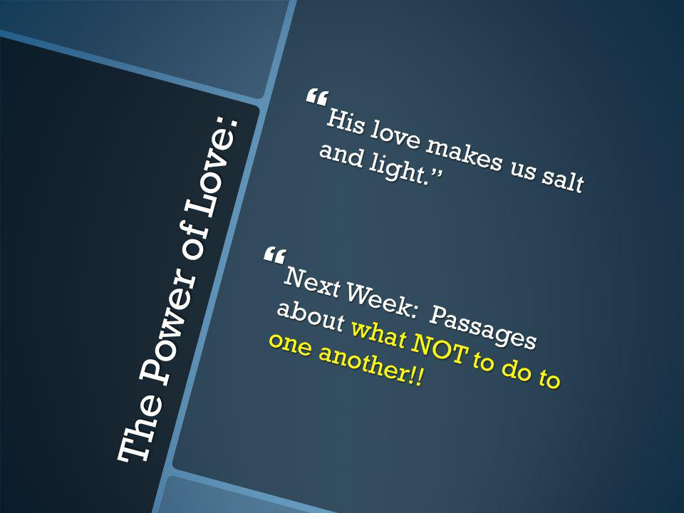 The Power of Love: His love makes us salt and light. His love makes us salt and light. Next Week: Passages about what NOT to do to one another!! Next