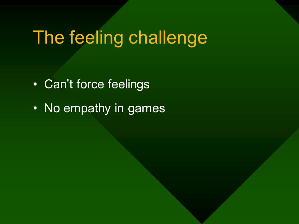 The feeling challenge Cant force feelings No empathy in games