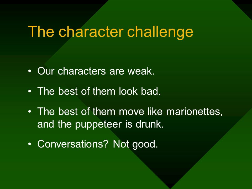 The character challenge Our characters are weak. The best of them look bad.