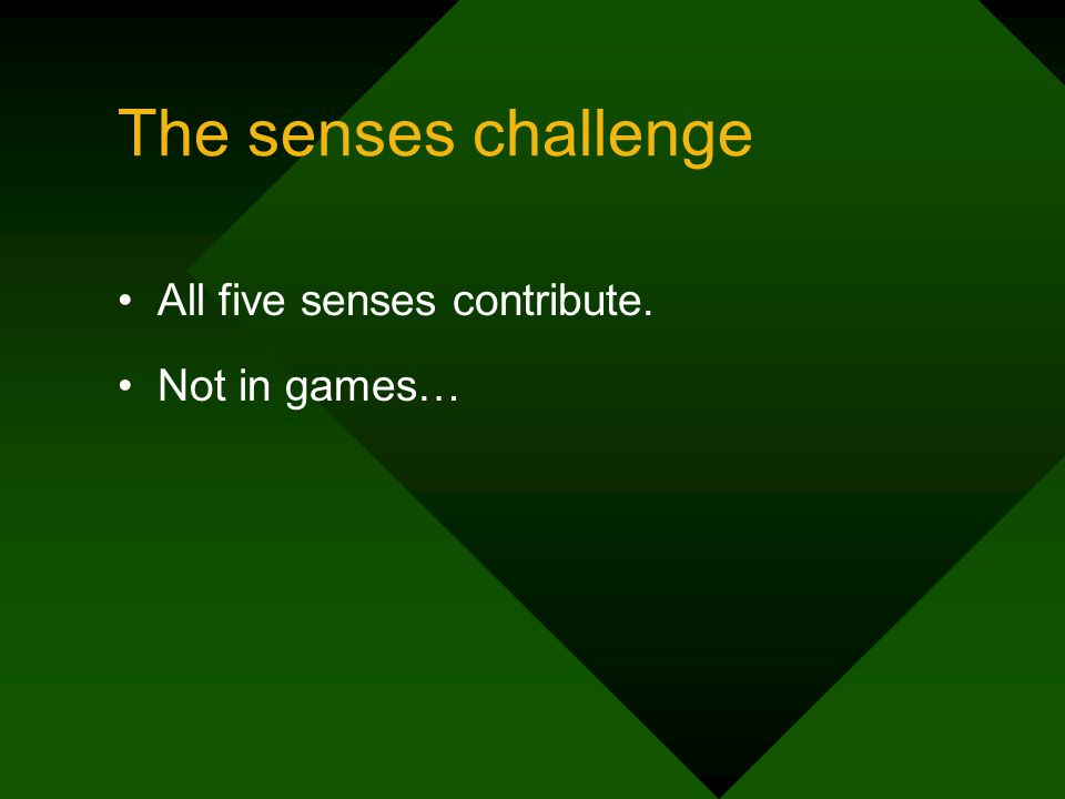 The senses challenge All five senses contribute. Not in games…
