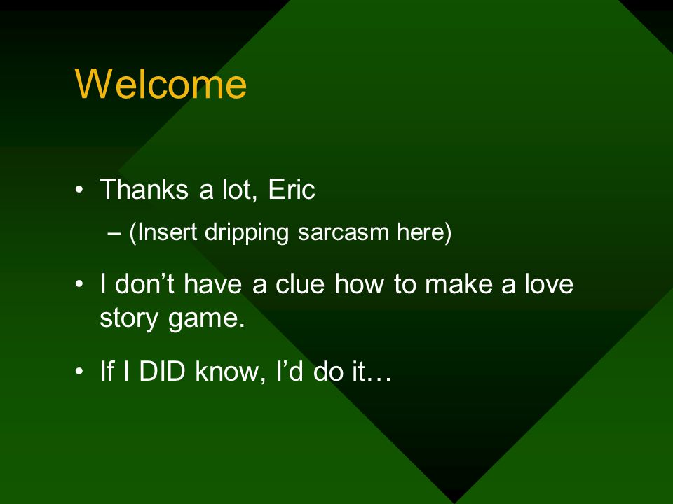 Welcome Thanks a lot, Eric –(Insert dripping sarcasm here) I dont have a clue how to make a love story game.