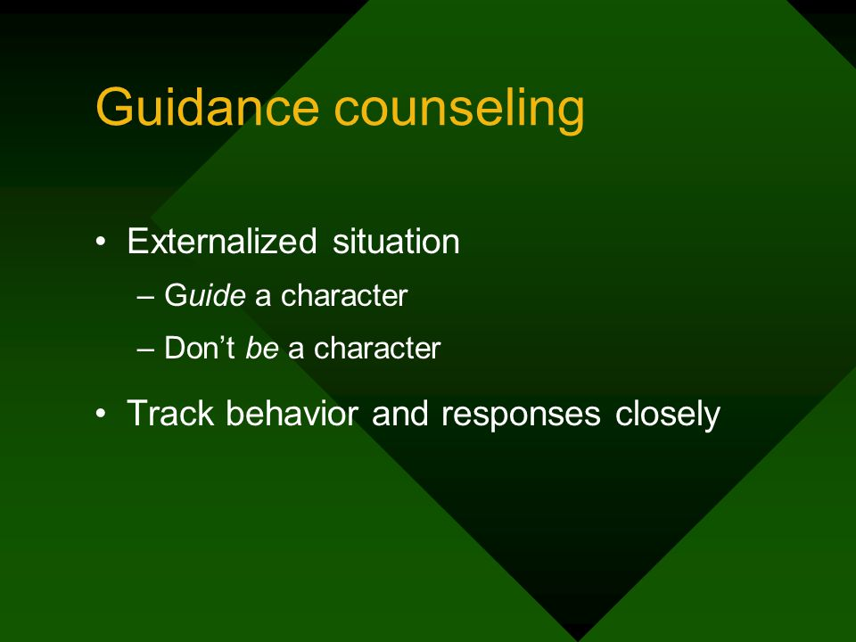 Guidance counseling Externalized situation –Guide a character –Dont be a character Track behavior and responses closely