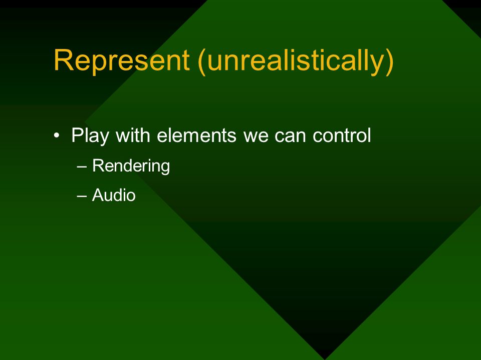 Represent (unrealistically) Play with elements we can control –Rendering –Audio