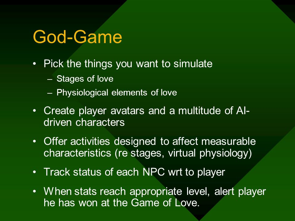 God-Game Pick the things you want to simulate –Stages of love –Physiological elements of love Create player avatars and a multitude of AI- driven characters Offer activities designed to affect measurable characteristics (re stages, virtual physiology) Track status of each NPC wrt to player When stats reach appropriate level, alert player he has won at the Game of Love.