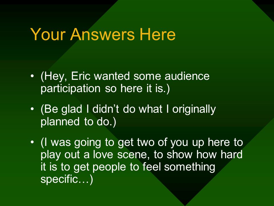 Your Answers Here (Hey, Eric wanted some audience participation so here it is.) (Be glad I didnt do what I originally planned to do.) (I was going to get two of you up here to play out a love scene, to show how hard it is to get people to feel something specific…)