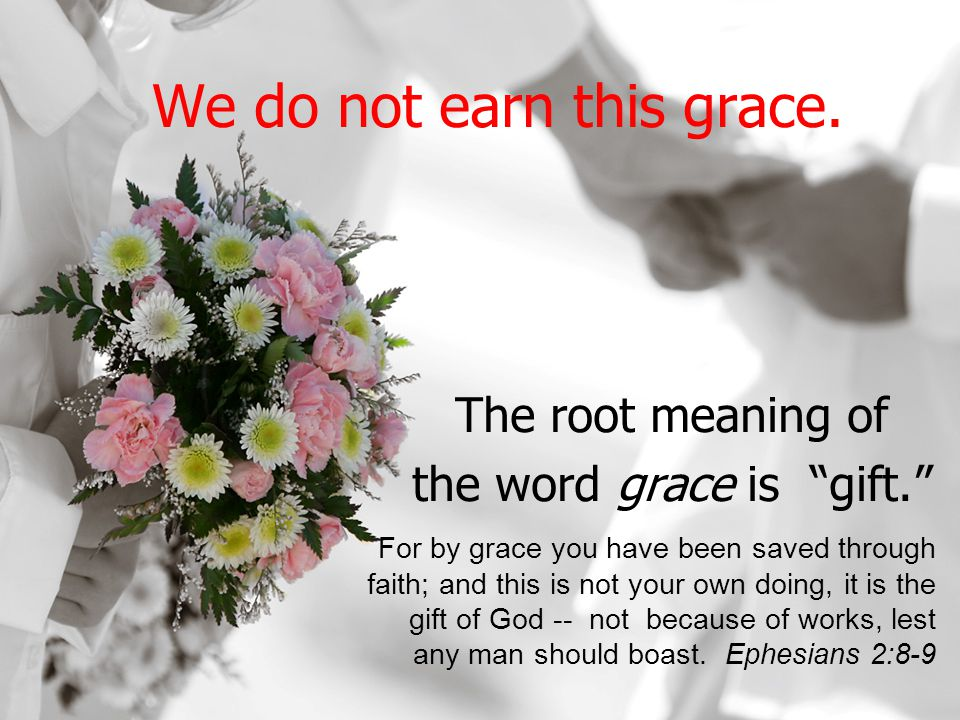 We do not earn this grace. The root meaning of the word grace is gift.
