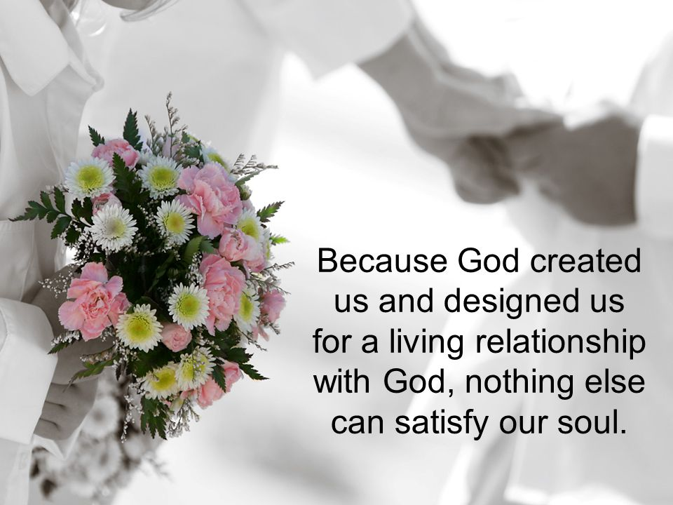 Because God created us and designed us for a living relationship with God, nothing else can satisfy our soul.