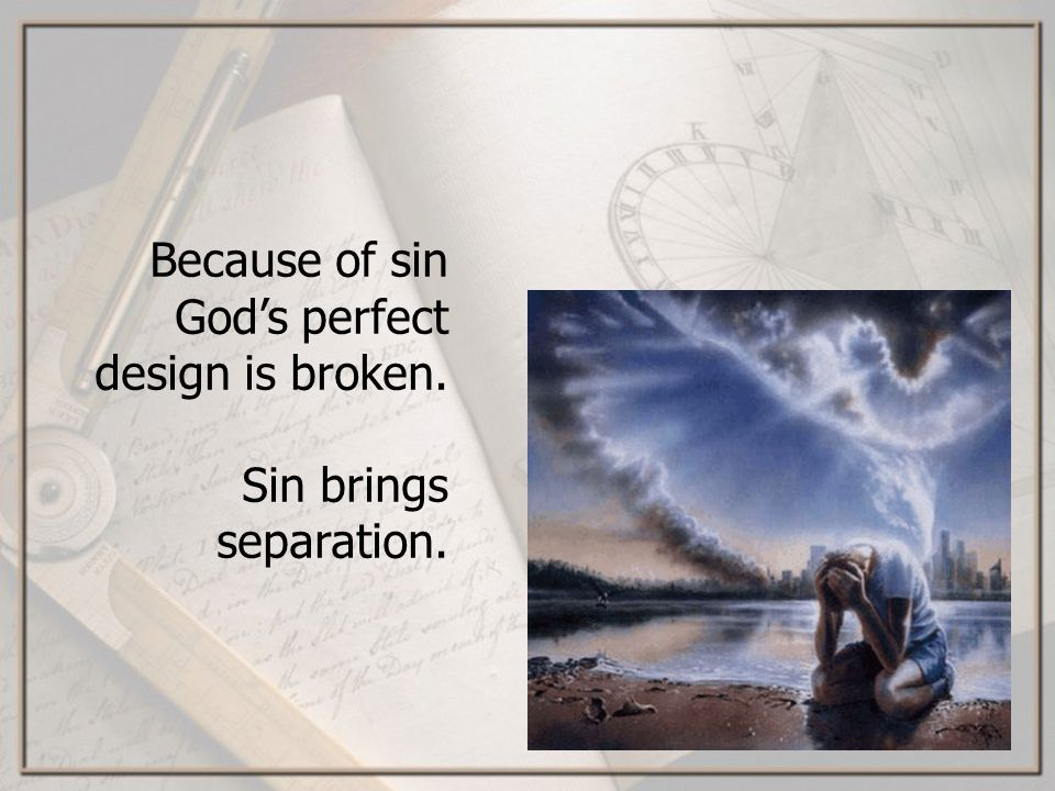 Because of sin Gods perfect design is broken. Sin brings separation.