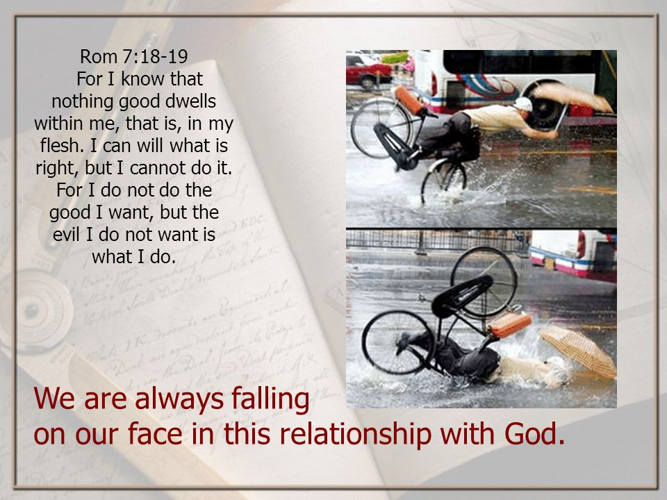 We are always falling on our face in this relationship with God.