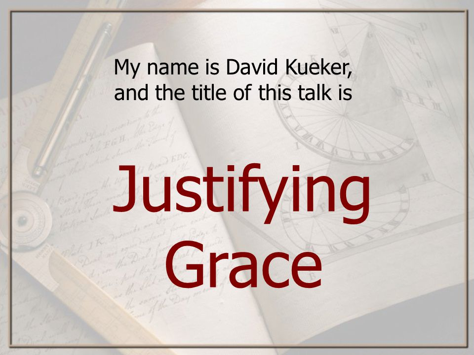 My name is David Kueker, and the title of this talk is Justifying Grace