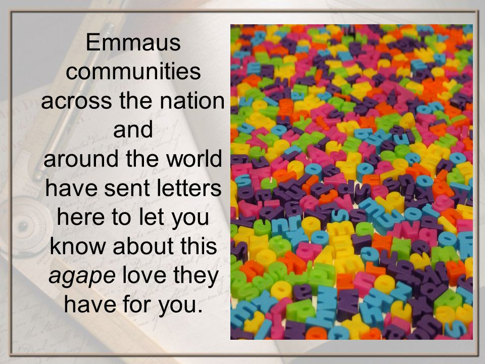 Emmaus communities across the nation and around the world have sent letters here to let you know about this agape love they have for you.