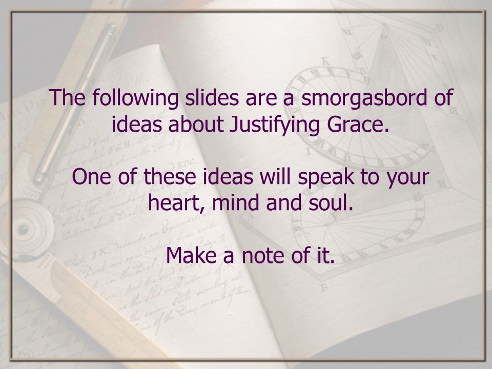 The following slides are a smorgasbord of ideas about Justifying Grace. One of these ideas will speak to your heart, mind and soul. Make a note of it.