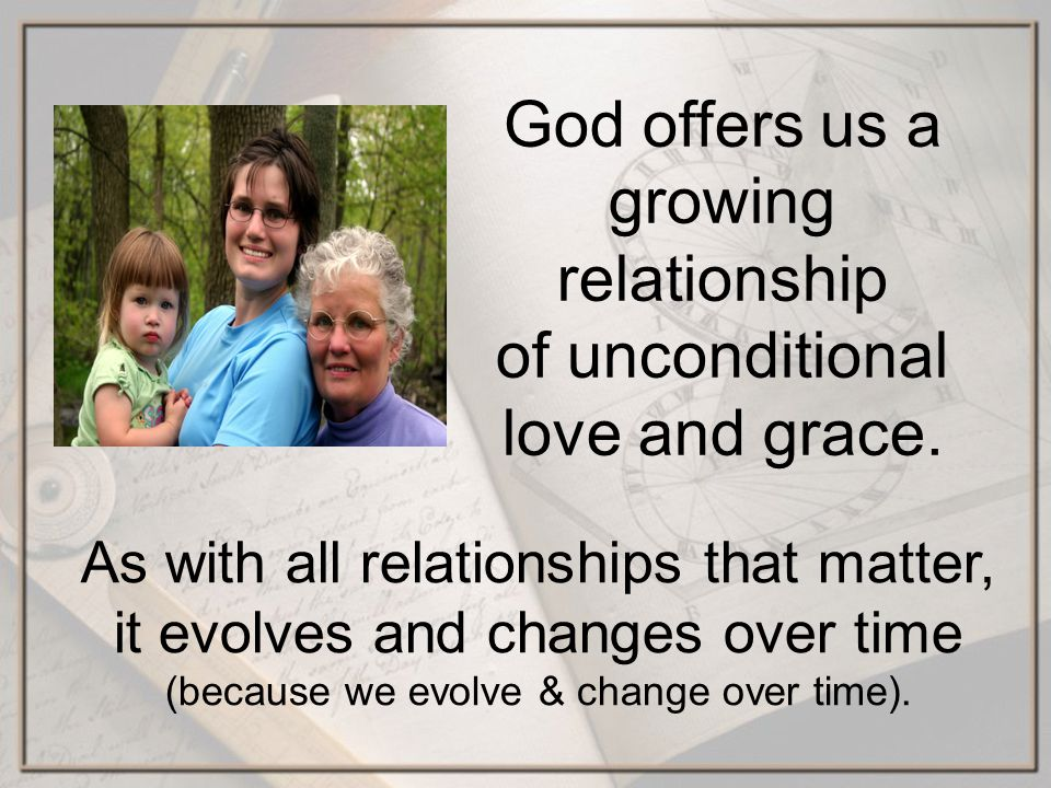 God offers us a growing relationship of unconditional love and grace. As with all relationships that matter, it evolves and changes over time (because