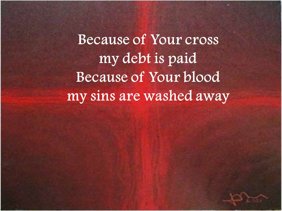 Because of Your cross my debt is paid Because of Your blood my sins are washed away