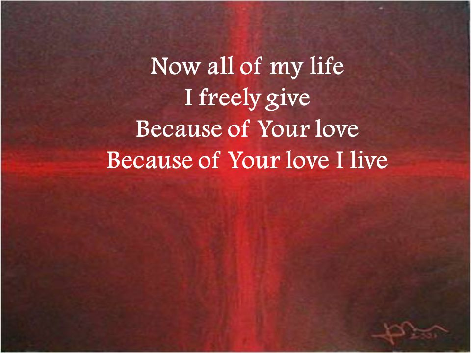 Now all of my life I freely give Because of Your love Because of Your love I live
