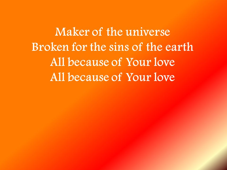 Maker of the universe Broken for the sins of the earth All because of Your love All because of Your love