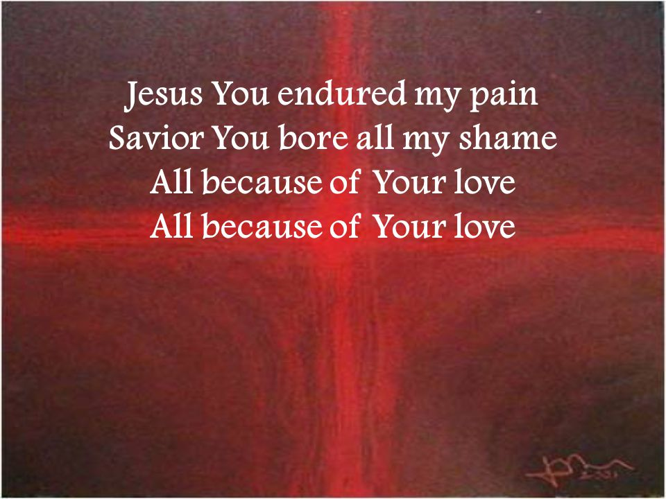 Jesus You endured my pain Savior You bore all my shame All because of Your love All because of Your love