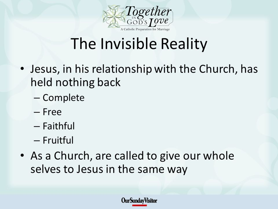 The Invisible Reality Jesus, in his relationship with the Church, has held nothing back – Complete – Free – Faithful – Fruitful As a Church, are called to give our whole selves to Jesus in the same way