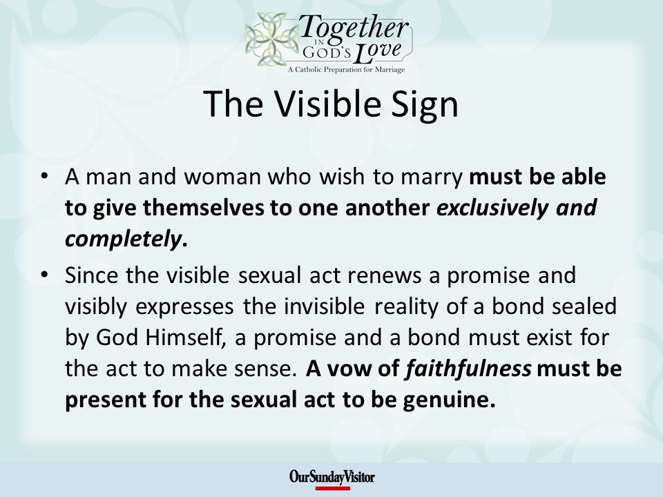 The Visible Sign A man and woman who wish to marry must be able to give themselves to one another exclusively and completely.