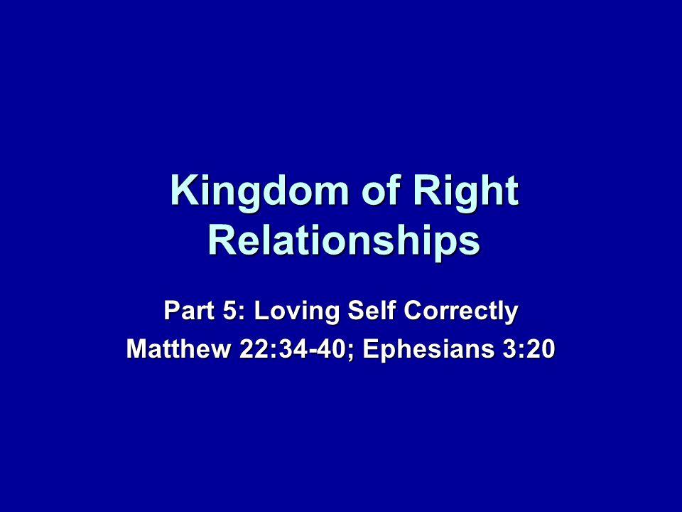 Kingdom of Right Relationships Part 5: Loving Self Correctly Matthew 22:34-40; Ephesians 3:20