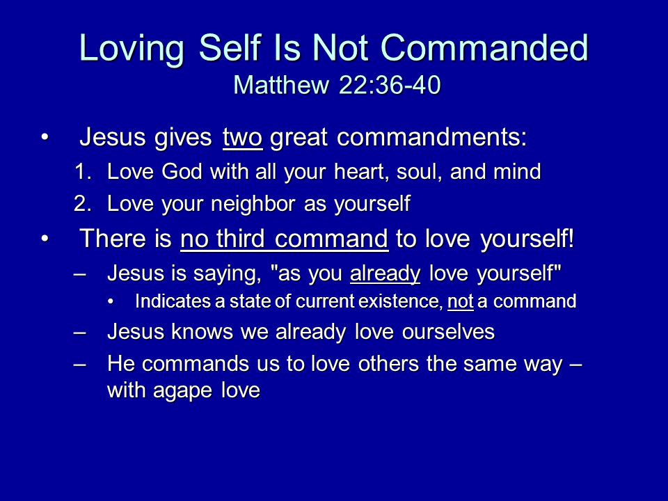 Loving Self Is Not Commanded Matthew 22:36-40 Jesus gives two great commandments:Jesus gives two great commandments: 1.Love God with all your heart, soul, and mind 2.Love your neighbor as yourself There is no third command to love yourself!There is no third command to love yourself.