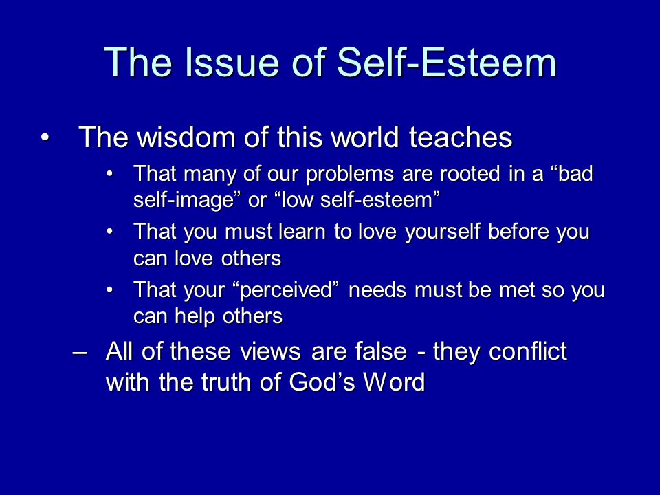 The Issue of Self-Esteem The wisdom of this world teachesThe wisdom of this world teaches That many of our problems are rooted in a bad self-image or low self-esteemThat many of our problems are rooted in a bad self-image or low self-esteem That you must learn to love yourself before you can love othersThat you must learn to love yourself before you can love others That your perceived needs must be met so you can help othersThat your perceived needs must be met so you can help others –All of these views are false - they conflict with the truth of Gods Word