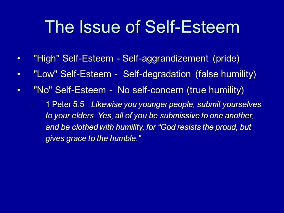 The Issue of Self-Esteem High Self-Esteem - Self-aggrandizement (pride) High Self-Esteem - Self-aggrandizement (pride) Low Self-Esteem - Self-degradation (false humility) Low Self-Esteem - Self-degradation (false humility) No Self-Esteem - No self-concern (true humility) No Self-Esteem - No self-concern (true humility) –1 Peter 5:5 - Likewise you younger people, submit yourselves to your elders.