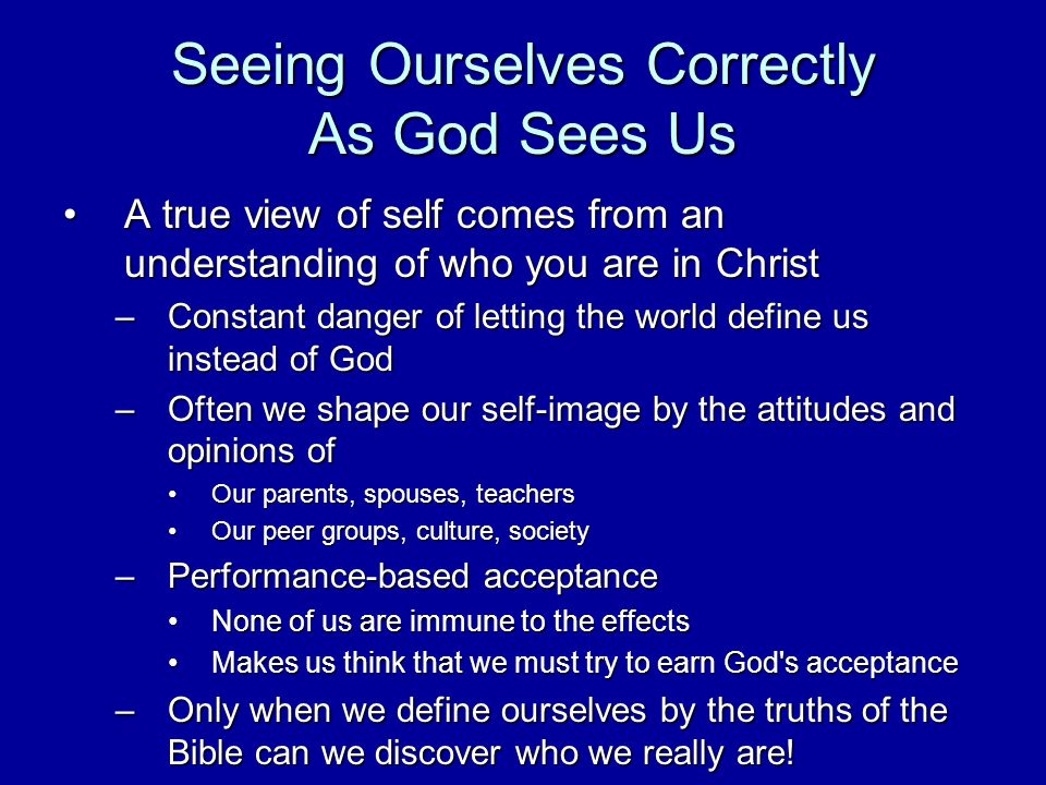 Seeing Ourselves Correctly As God Sees Us A true view of self comes from an understanding of who you are in ChristA true view of self comes from an understanding of who you are in Christ –Constant danger of letting the world define us instead of God –Often we shape our self image by the attitudes and opinions of Our parents, spouses, teachersOur parents, spouses, teachers Our peer groups, culture, societyOur peer groups, culture, society –Performance based acceptance None of us are immune to the effectsNone of us are immune to the effects Makes us think that we must try to earn God s acceptanceMakes us think that we must try to earn God s acceptance –Only when we define ourselves by the truths of the Bible can we discover who we really are!