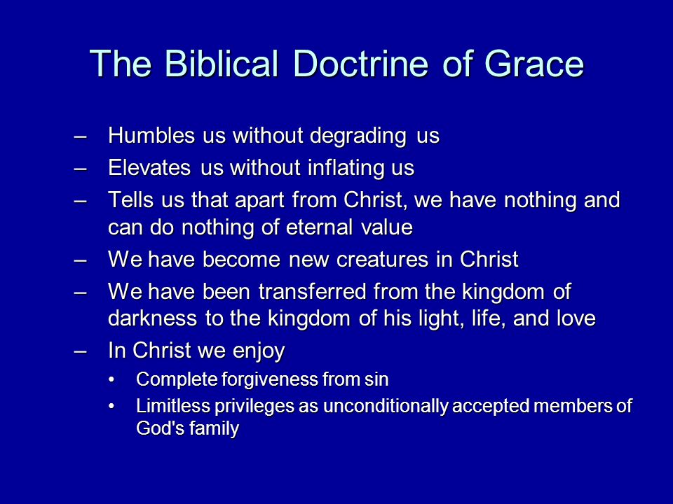 The Biblical Doctrine of Grace –Humbles us without degrading us –Elevates us without inflating us –Tells us that apart from Christ, we have nothing and can do nothing of eternal value –We have become new creatures in Christ –We have been transferred from the kingdom of darkness to the kingdom of his light, life, and love –In Christ we enjoy Complete forgiveness from sinComplete forgiveness from sin Limitless privileges as unconditionally accepted members of God s familyLimitless privileges as unconditionally accepted members of God s family
