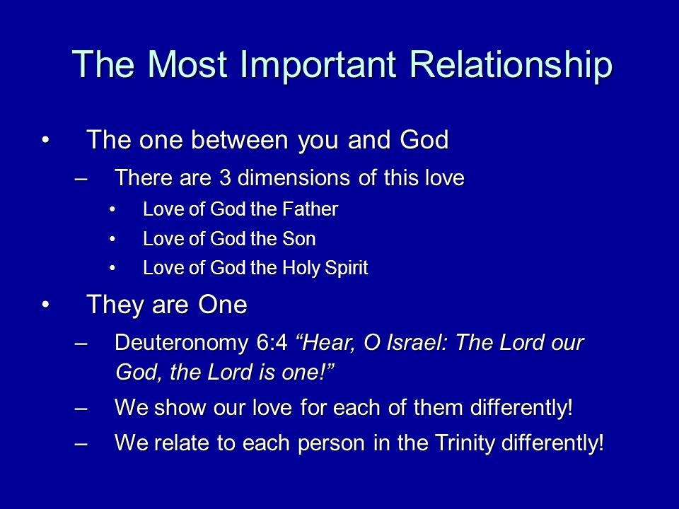 The Most Important Relationship The one between you and GodThe one between you and God –There are 3 dimensions of this love Love of God the FatherLove of God the Father Love of God the SonLove of God the Son Love of God the Holy SpiritLove of God the Holy Spirit They are OneThey are One –Deuteronomy 6:4 Hear, O Israel: The Lord our God, the Lord is one.