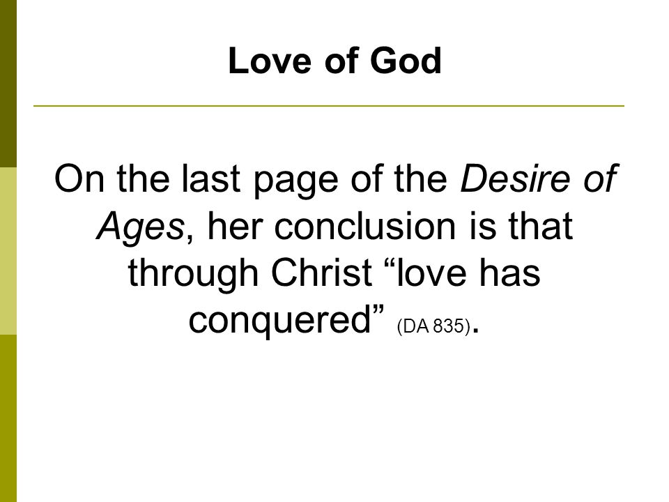 Love of God On the last page of the Desire of Ages, her conclusion is that through Christ love has conquered (DA 835).