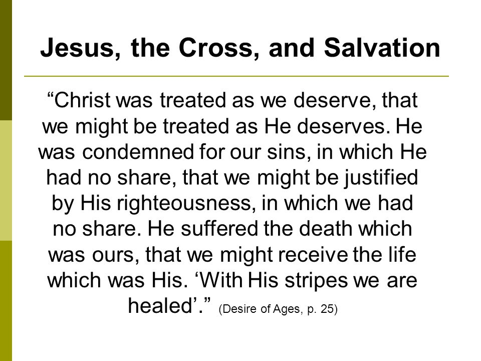 Jesus, the Cross, and Salvation Christ was treated as we deserve, that we might be treated as He deserves.