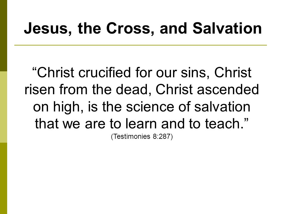 Jesus, the Cross, and Salvation Christ crucified for our sins, Christ risen from the dead, Christ ascended on high, is the science of salvation that we are to learn and to teach.
