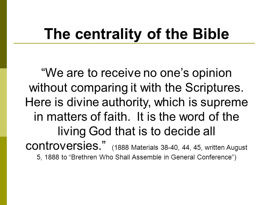 The centrality of the Bible We are to receive no ones opinion without comparing it with the Scriptures.