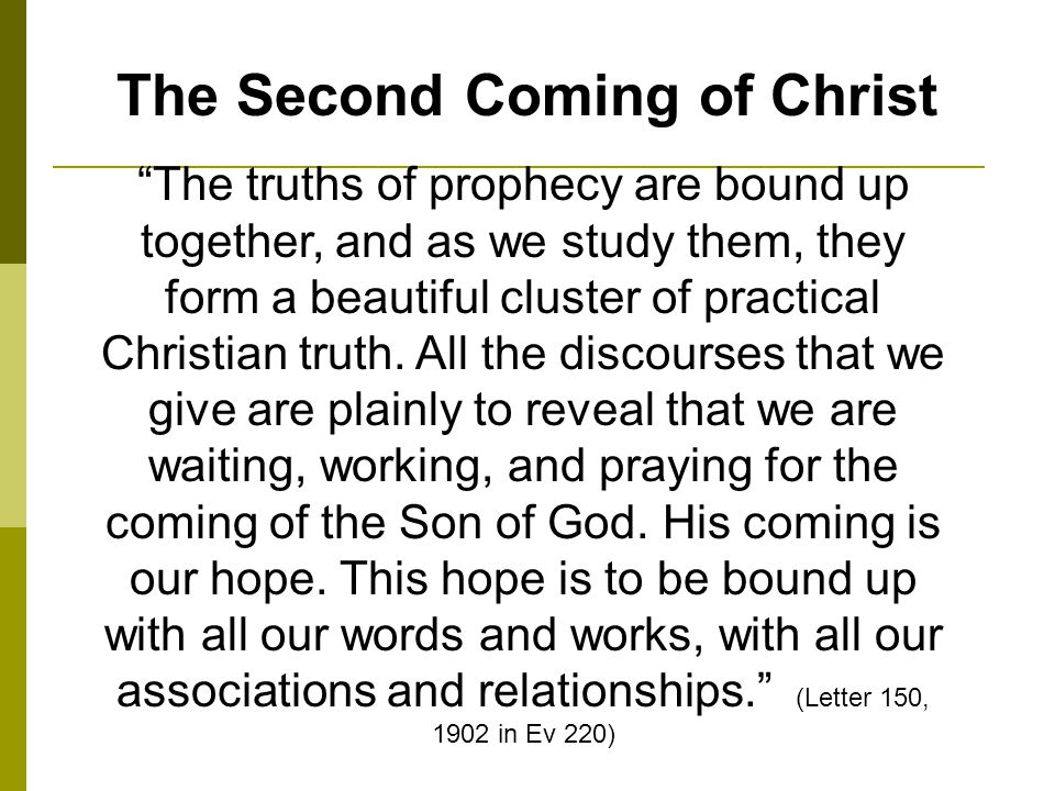 The Second Coming of Christ The truths of prophecy are bound up together, and as we study them, they form a beautiful cluster of practical Christian truth.