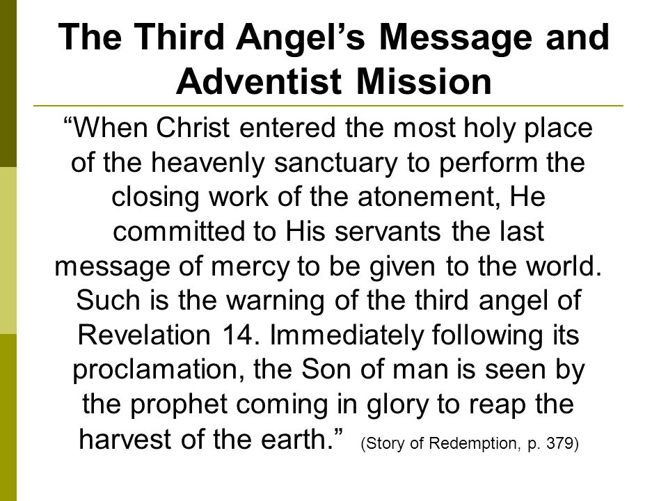 The Third Angels Message and Adventist Mission When Christ entered the most holy place of the heavenly sanctuary to perform the closing work of the atonement, He committed to His servants the last message of mercy to be given to the world.