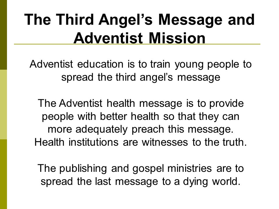 The Third Angels Message and Adventist Mission Adventist education is to train young people to spread the third angels message The Adventist health message is to provide people with better health so that they can more adequately preach this message.
