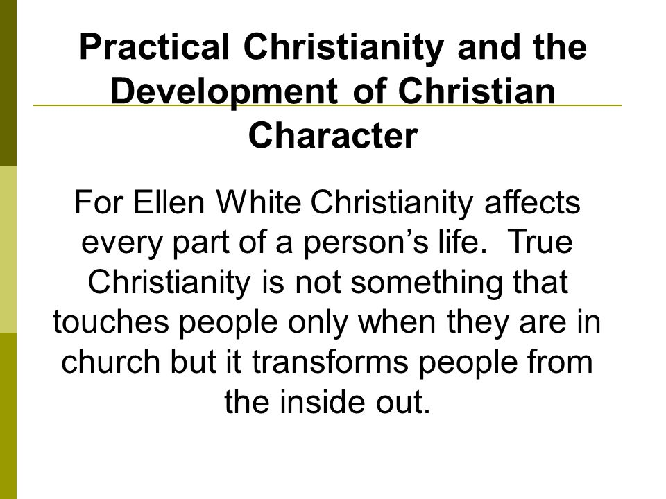 Practical Christianity and the Development of Christian Character For Ellen White Christianity affects every part of a persons life.