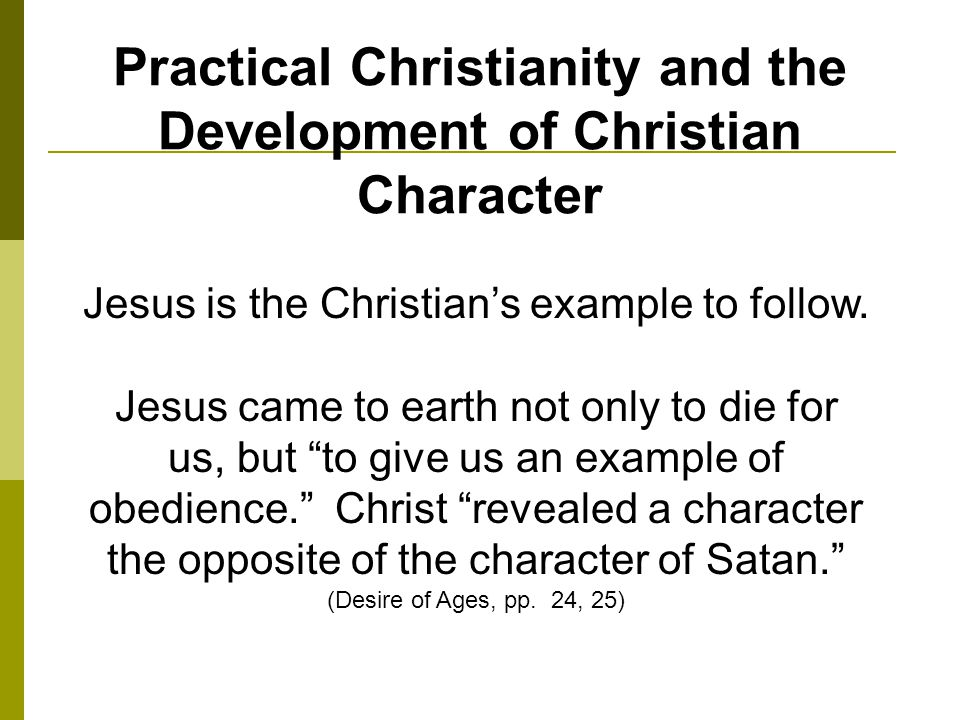 Practical Christianity and the Development of Christian Character Jesus is the Christians example to follow.