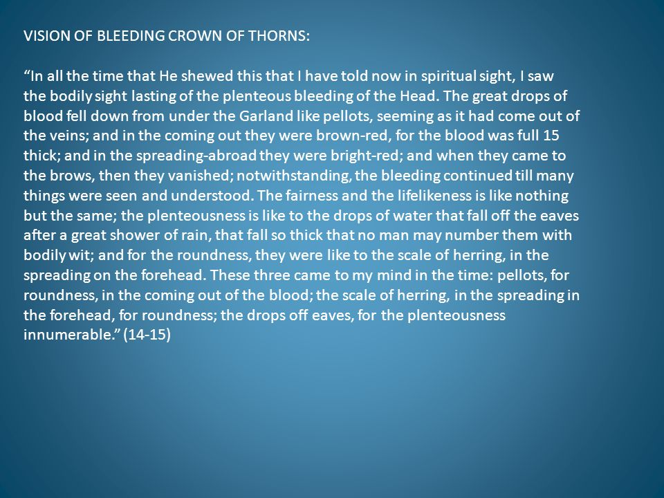 VISION OF BLEEDING CROWN OF THORNS: In all the time that He shewed this that I have told now in spiritual sight, I saw the bodily sight lasting of the plenteous bleeding of the Head.